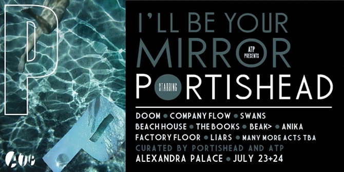 atp ill be your mirror uk Portishead to curate ATPs Ill Be Your Mirror Festival in London