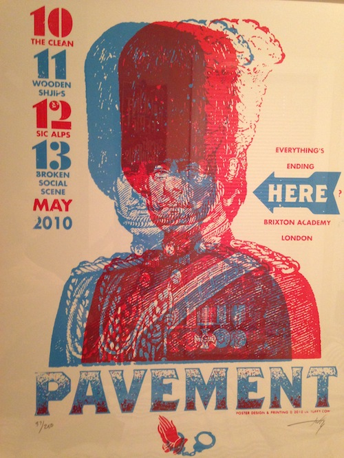 "Pavement - While I studied abroad in London my junior year of college, I got to catch the first of Pavement's 4 night run at London's Brixton Academy.  Quoting ""Here"", the poster alludes to the fact that Pavement's last show before they broke up took place at London's Brixton Academy: ""Everything's ending here."" The Buckingham Palace Guard greets me every morning, next to my bed, reminding me of that brilliant time in my life, where I got to see one of my favorite bands for the first time, and in a strange land. - Drew Litowitz"