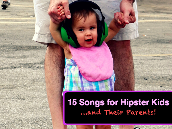 15 Songs for Hipster Kids    And Their Parents!
