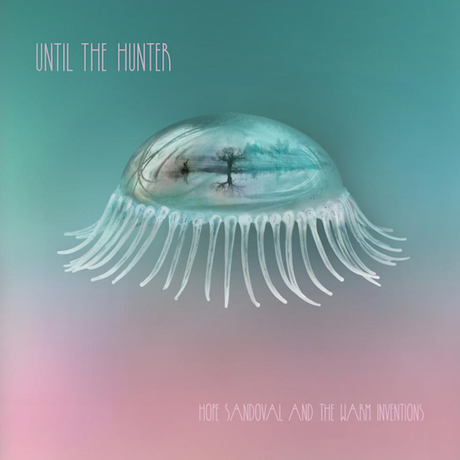 hope sandoval until the hunter album Stream: Hope Sandoval & The Warm Inventions new album Until the Hunter