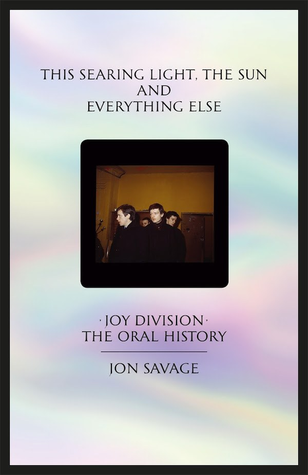 This Searing Light, the Sun and Everything Else: Joy Division - The Oral History